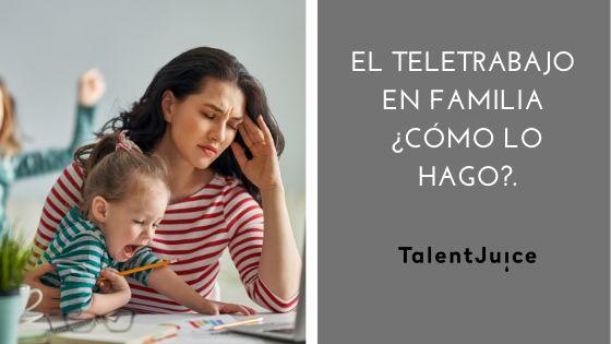 Talent Juice - El teletrabajo en familia ¿Cómo lo hago?