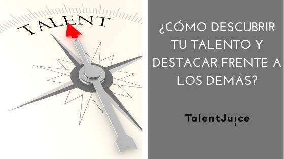 Talent Juice - ¿Cómo descubrir tu talento y destacar frente a los demás?
