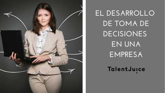 Talent Juice - El desarrollo de toma de decisiones en una empresa