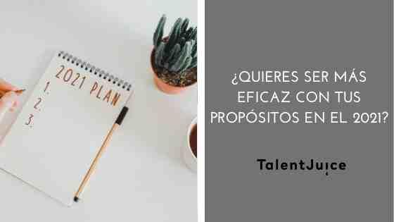 Talent Juice - ¿Quieres ser más eficaz con tus propósitos en el 2021?