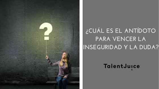 Talent Juice - Cuál es el antídoto para vencer la inseguridad y la duda