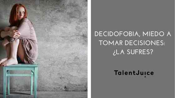 Talent Juice - Decidofobia, miedo a tomar decisiones: ¿la sufres?