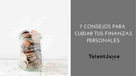 Talent Juice - 7 consejos para cuidar tus finanzas personales