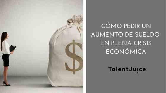Talent Juice - Cómo pedir un aumento de sueldo en plena crisis económica