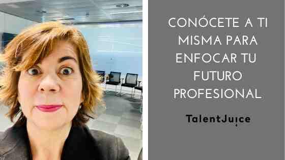 Talent Juice - Conócete a ti misma para enfocar tu futuro profesional