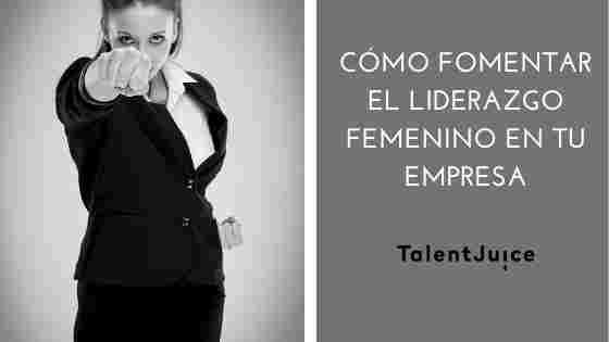 Talent Juice - Cómo fomentar el liderazgo femenino en tu empresa