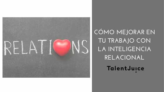 Cómo mejorar en tu trabajo con la Inteligencia Relacional