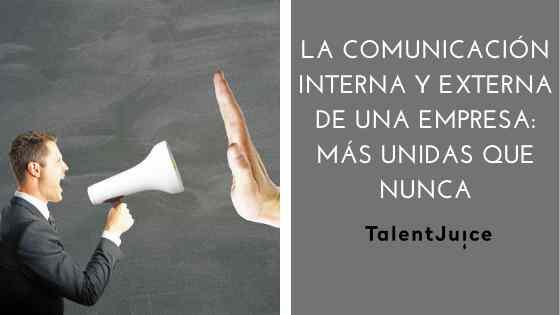 Talent Juice - La comunicación interna y externa de una empresa: más unidas que nunca