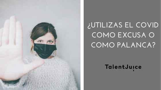 Talent Juice - ¿Utilizas el COVID como excusa o como palanca?