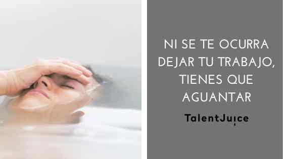 Talent Juice - Ni se te ocurra cambiar de trabajo, hay que aguantar
