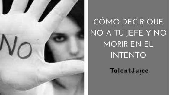 Talent Juice - Cómo decir que no a tu jefe y no morir en el intento