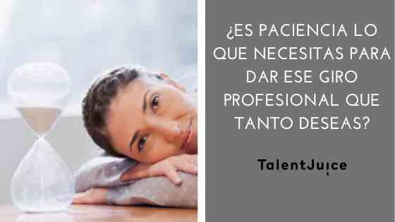 Talent Juice - ¿Es paciencia lo que necesitas para dar ese giro profesional que tanto deseas?