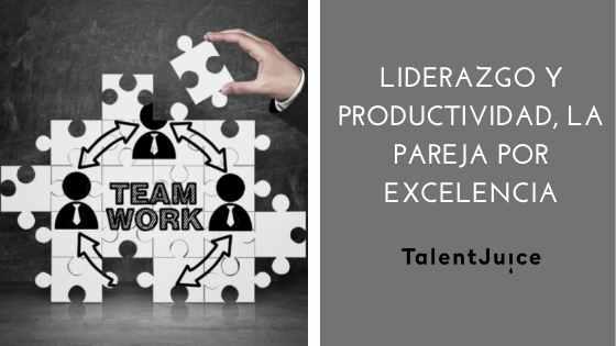 Talent Juice - Liderazgo y productividad, la pareja por excelencia