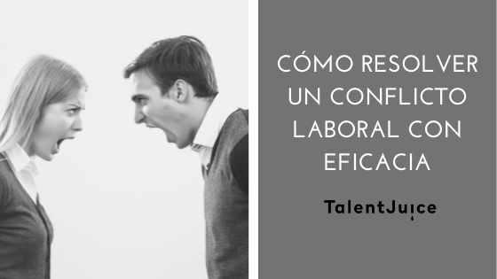 Talent Juice - Cómo resolver un conflicto laboral con eficacia