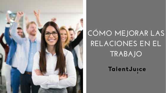 Talent Juice - Cómo mejorar las relaciones en el trabajo