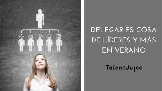 Talent Juice - ¿Demasiadas responsabilidades? Delegar es cosa de líderes y más en verano