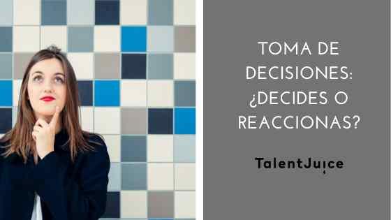 Talent Juice - Toma de decisiones: ¿decides o reaccionas?