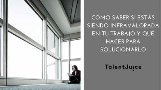 Talent Juice - Cómo saber si estás siendo infravalorada en tu trabajo y qué hacer para solucionarlo