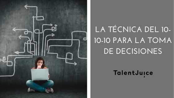 Talent Juice - La técnica del 10-10-10 para tomar decisiones